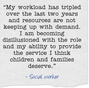 """""""My workload has tripled over the last two years and resources are not keeping up with demand. I am becoming disillusioned with the role and my ability to provide the service I think children and families deserve."""""""